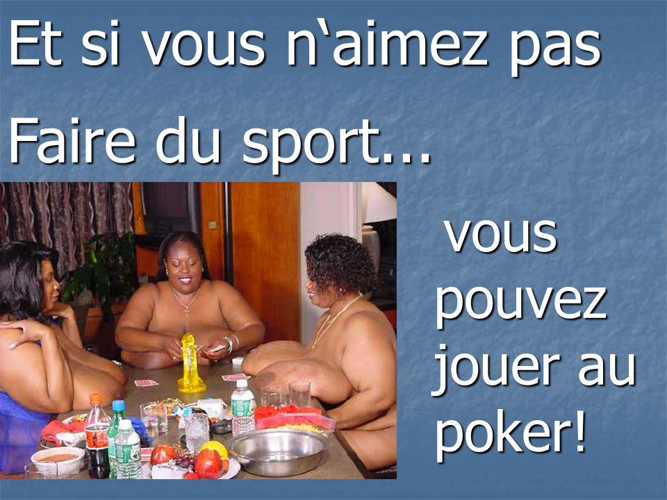 vous pouvez jouer au poker! vous pouvez jouer au poker! Et si vous naimez pas Faire du sport...