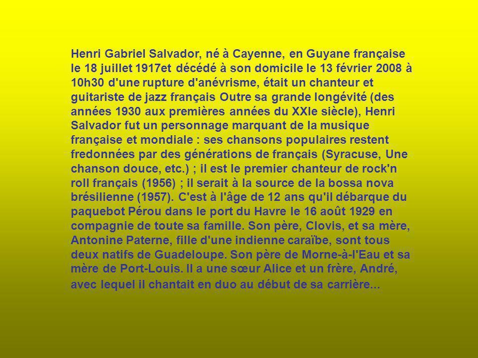Henri Gabriel Salvador, né à Cayenne, en Guyane française le 18 juillet 1917et décédé à son domicile le 13 février 2008 à 10h30 d une rupture d anévrisme, était un chanteur et guitariste de jazz français Outre sa grande longévité (des années 1930 aux premières années du XXIe siècle), Henri Salvador fut un personnage marquant de la musique française et mondiale : ses chansons populaires restent fredonnées par des générations de français (Syracuse, Une chanson douce, etc.) ; il est le premier chanteur de rock n roll français (1956) ; il serait à la source de la bossa nova brésilienne (1957).