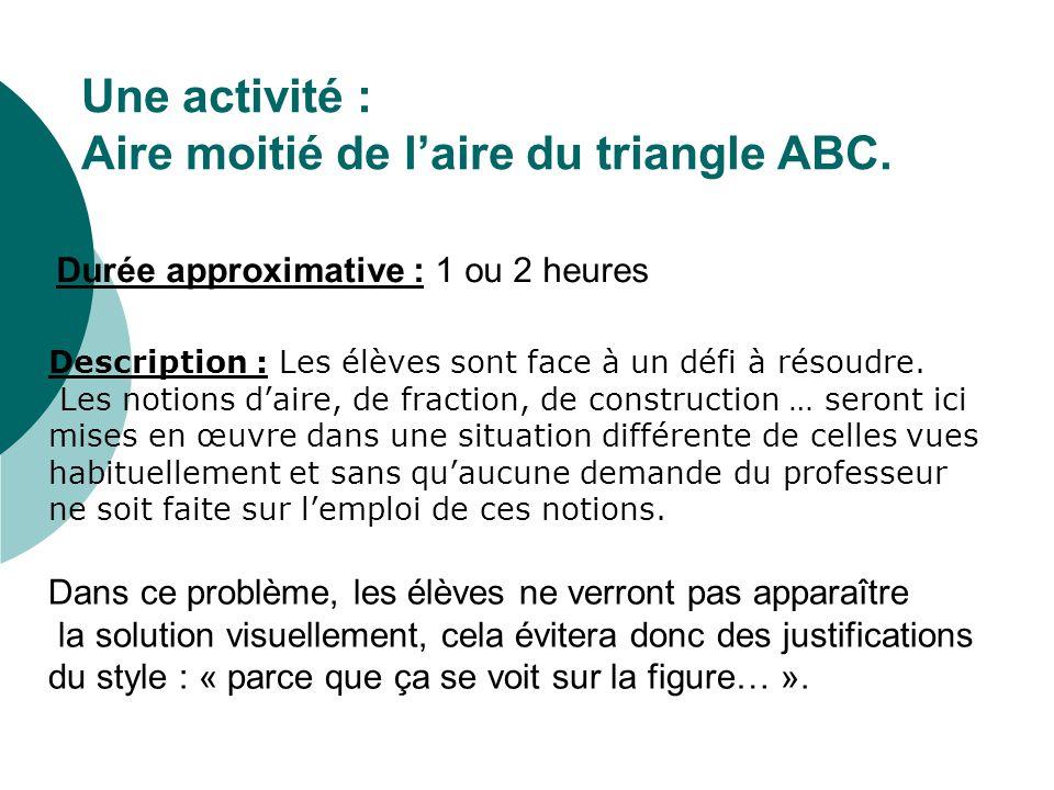 Une activité : Aire moitié de laire du triangle ABC. Description : Les élèves sont face à un défi à résoudre. Les notions daire, de fraction, de const
