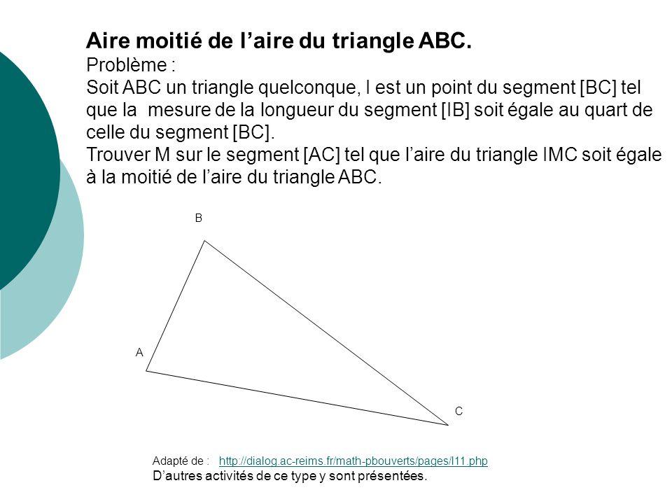 Aire moitié de laire du triangle ABC. Problème : Soit ABC un triangle quelconque, I est un point du segment [BC] tel que la mesure de la longueur du s