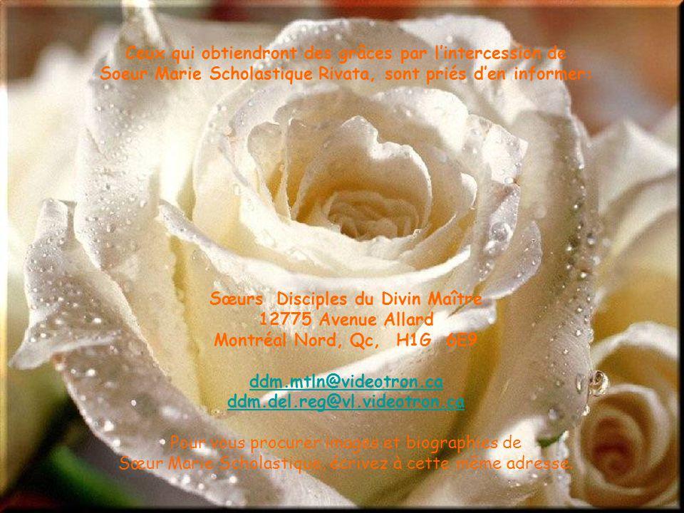 Ceux qui obtiendront des grâces par lintercession de Soeur Marie Scholastique Rivata, sont priés den informer: Sœurs Disciples du Divin Maître 12775 Avenue Allard Montréal Nord, Qc, H1G 6E9 ddm.mtln@videotron.ca ddm.del.reg@vl.videotron.ca Pour vous procurer images et biographies de Sœur Marie Scholastique, écrivez à cette même adresse.