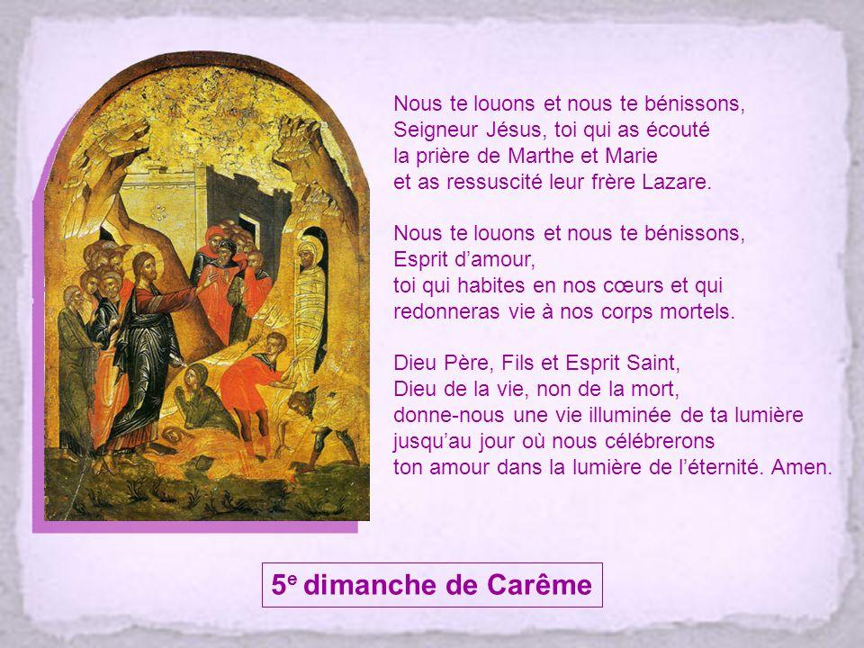 Nous te louons et nous te bénissons, Seigneur Jésus, toi qui as écouté la prière de Marthe et Marie et as ressuscité leur frère Lazare.