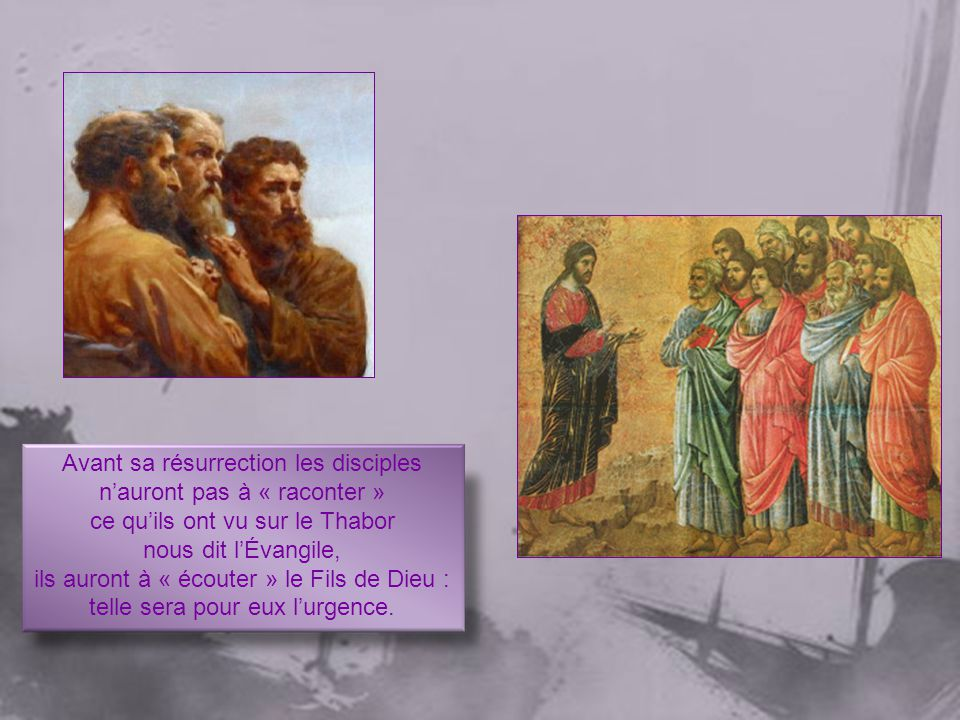 Avant sa résurrection les disciples nauront pas à « raconter » ce quils ont vu sur le Thabor nous dit lÉvangile, ils auront à « écouter » le Fils de Dieu : telle sera pour eux lurgence.