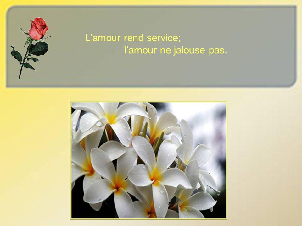 Lamour rend service; lamour ne jalouse pas.