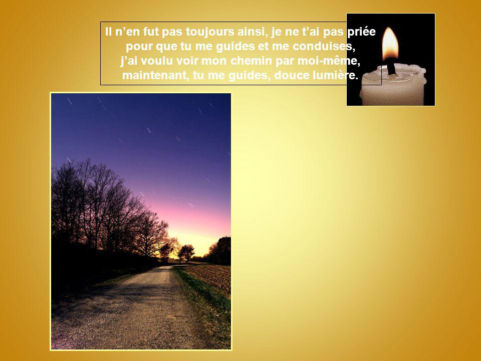 Tu guides mes pas, douce lumière, je ne demande pas de voir très loin, un pas me suffit, seulement le premier pas, conduis-moi en avant, douce lumière