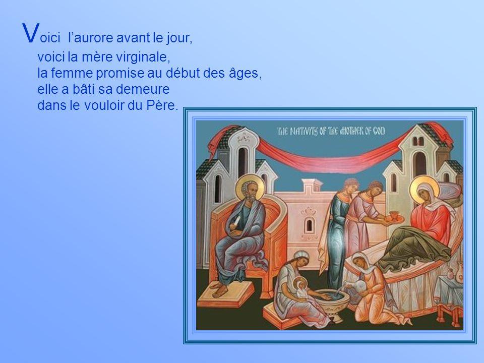 V oici laurore avant le jour, voici la mère virginale, la femme promise au début des âges, elle a bâti sa demeure dans le vouloir du Père.