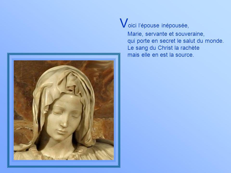 V oici lépouse inépousée, Marie, servante et souveraine, qui porte en secret le salut du monde.