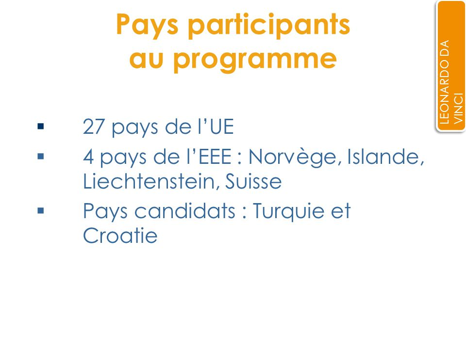 Pays participants au programme 27 pays de lUE 4 pays de lEEE : Norvège, Islande, Liechtenstein, Suisse Pays candidats : Turquie et Croatie LEONARDO DA VINCI