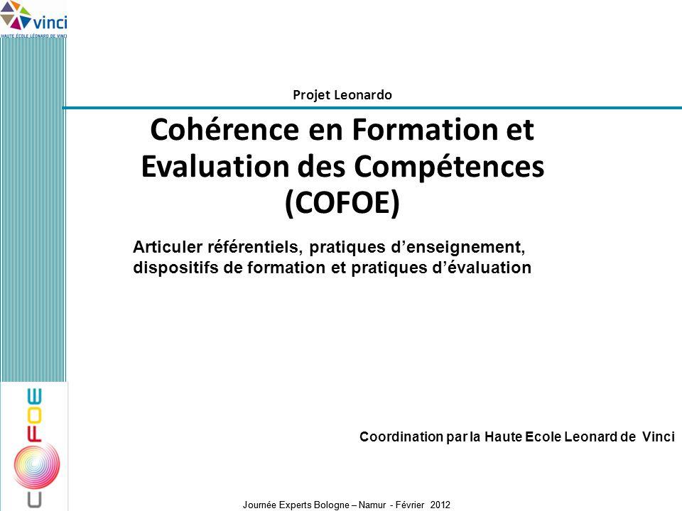 Journée Experts Bologne – Namur - Février 2012 Projet Leonardo Cohérence en Formation et Evaluation des Compétences (COFOE) Coordination par la Haute