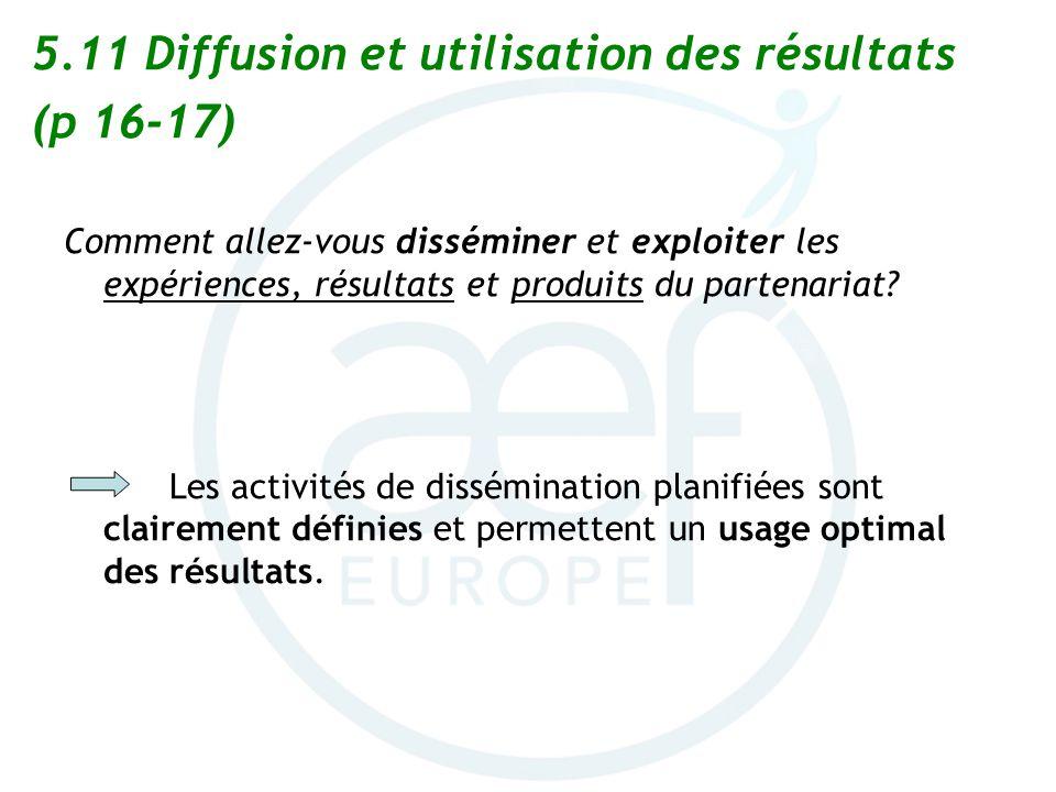 5.11 Diffusion et utilisation des résultats (p 16-17) Comment allez-vous disséminer et exploiter les expériences, résultats et produits du partenariat