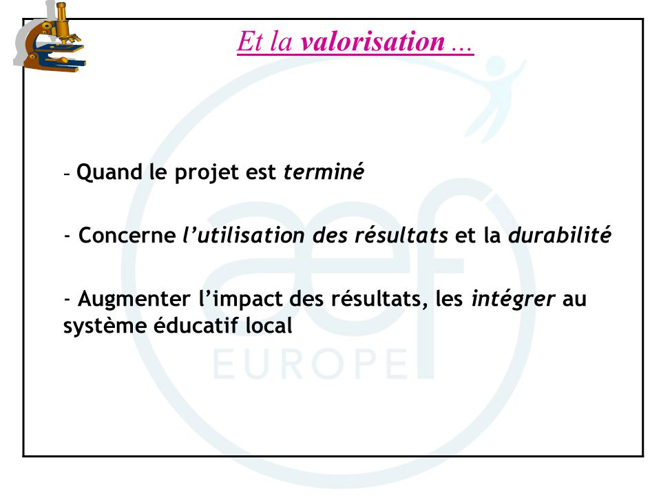 Et la valorisation... - Quand le projet est terminé - Concerne lutilisation des résultats et la durabilité - Augmenter limpact des résultats, les inté