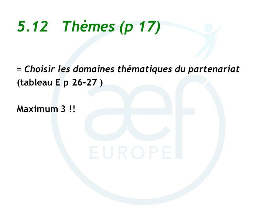 5.12 Thèmes (p 17) = Choisir les domaines thématiques du partenariat (tableau E p 26-27 ) Maximum 3 !!