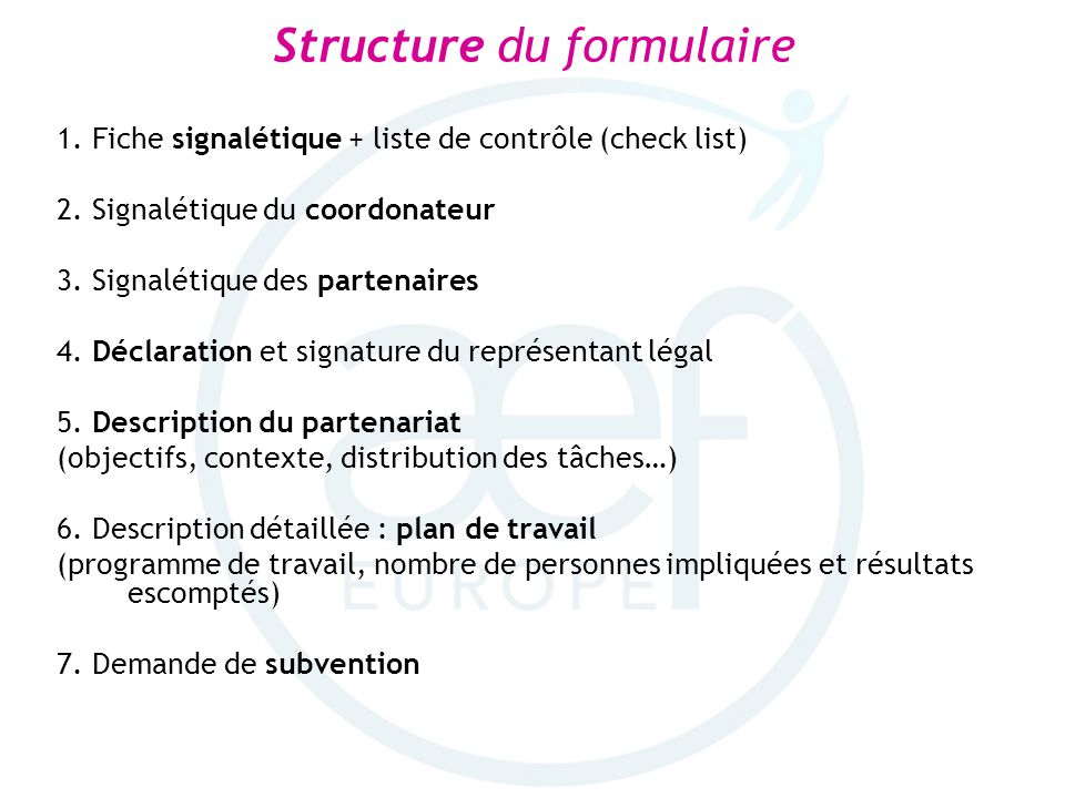 Structure du formulaire 1. Fiche signalétique + liste de contrôle (check list) 2. Signalétique du coordonateur 3. Signalétique des partenaires 4. Décl