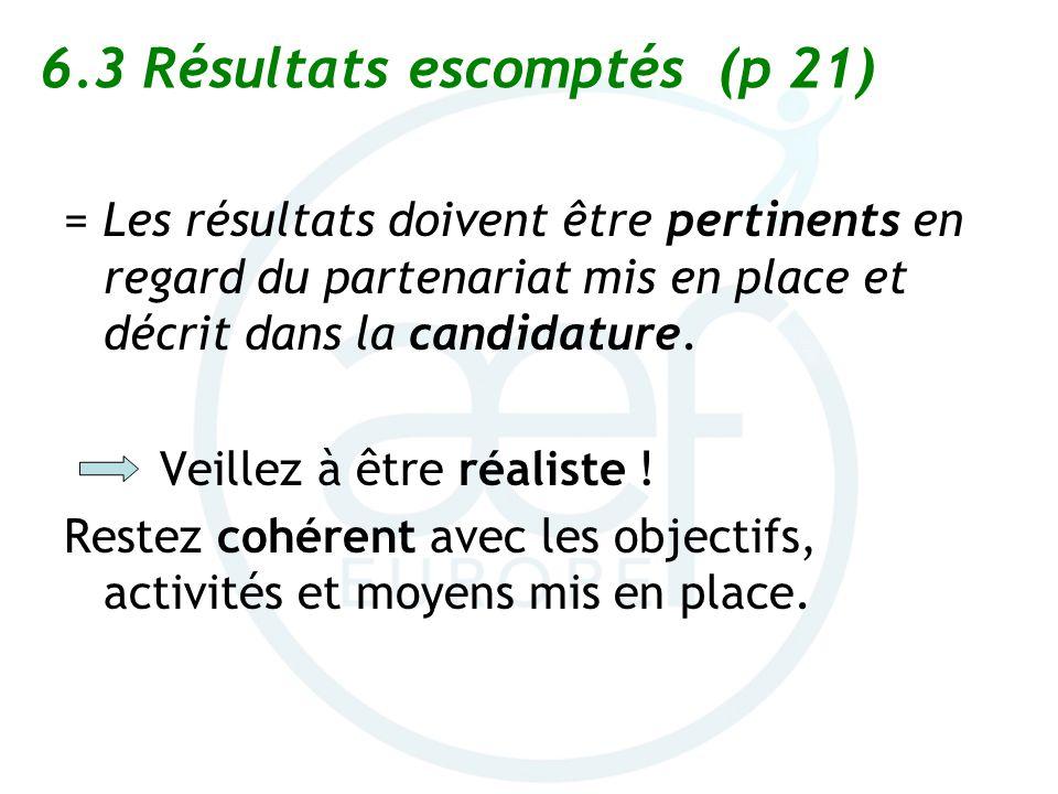 6.3 Résultats escomptés (p 21) = Les résultats doivent être pertinents en regard du partenariat mis en place et décrit dans la candidature. Veillez à
