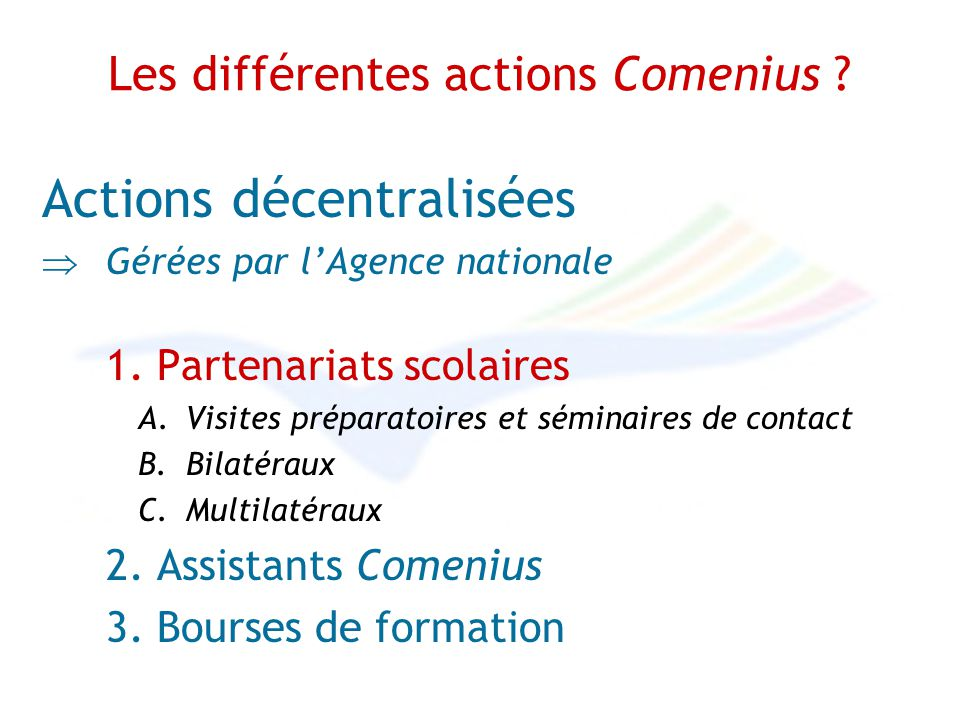 Les différentes actions Comenius ? Actions décentralisées Gérées par lAgence nationale 1. Partenariats scolaires A.Visites préparatoires et séminaires
