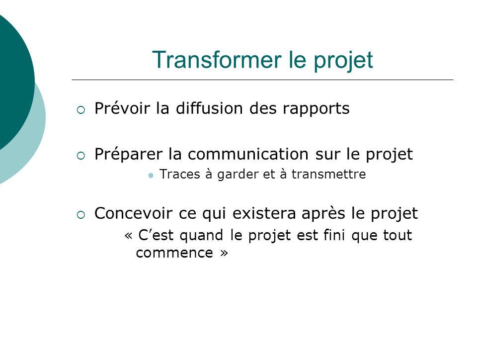 Transformer le projet Prévoir la diffusion des rapports Préparer la communication sur le projet Traces à garder et à transmettre Concevoir ce qui exis