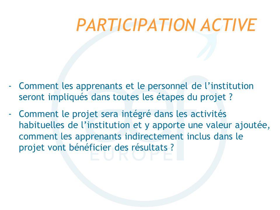 PARTICIPATION ACTIVE -Comment les apprenants et le personnel de linstitution seront impliqués dans toutes les étapes du projet ? -Comment le projet se