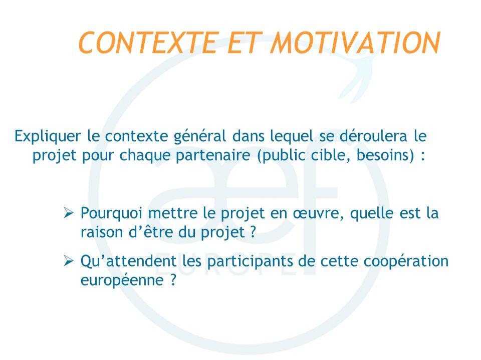 CONTEXTE ET MOTIVATION Expliquer le contexte général dans lequel se déroulera le projet pour chaque partenaire (public cible, besoins) : Pourquoi mett