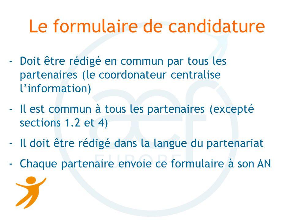 Le formulaire de candidature -Doit être rédigé en commun par tous les partenaires (le coordonateur centralise linformation) -Il est commun à tous les partenaires (excepté sections 1.2 et 4) -Il doit être rédigé dans la langue du partenariat -Chaque partenaire envoie ce formulaire à son AN