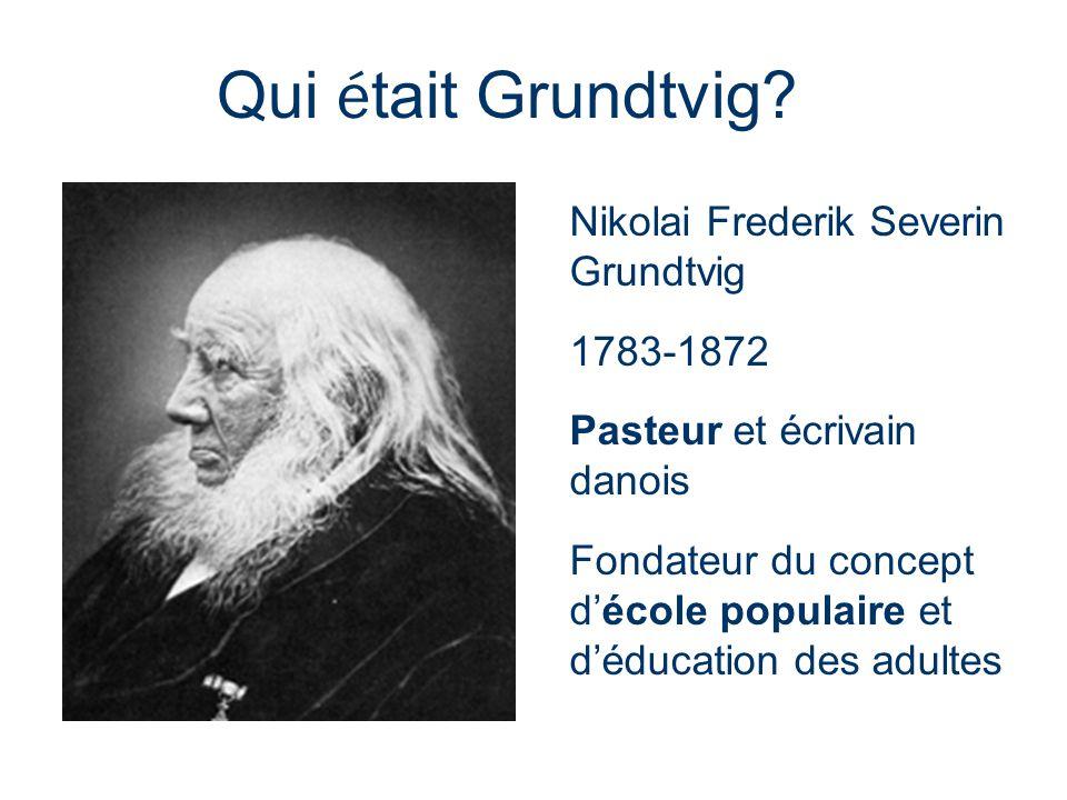 Qui é tait Grundtvig? Nikolai Frederik Severin Grundtvig 1783-1872 Pasteur et écrivain danois Fondateur du concept décole populaire et déducation des