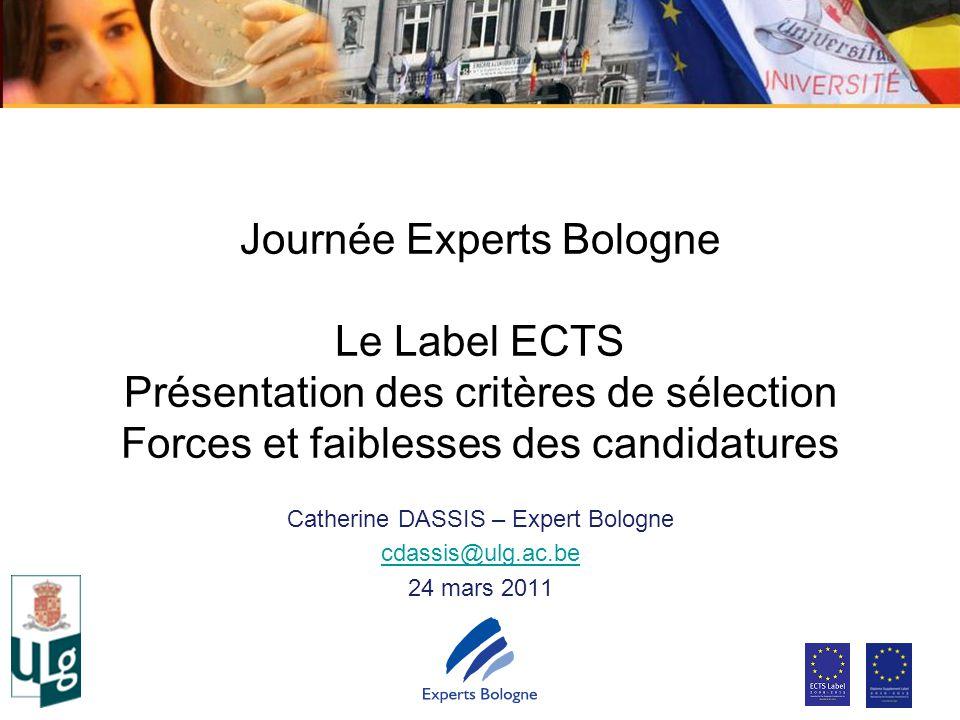 Journée Experts Bologne Le Label ECTS Présentation des critères de sélection Forces et faiblesses des candidatures Catherine DASSIS – Expert Bologne cdassis@ulg.ac.be 24 mars 2011