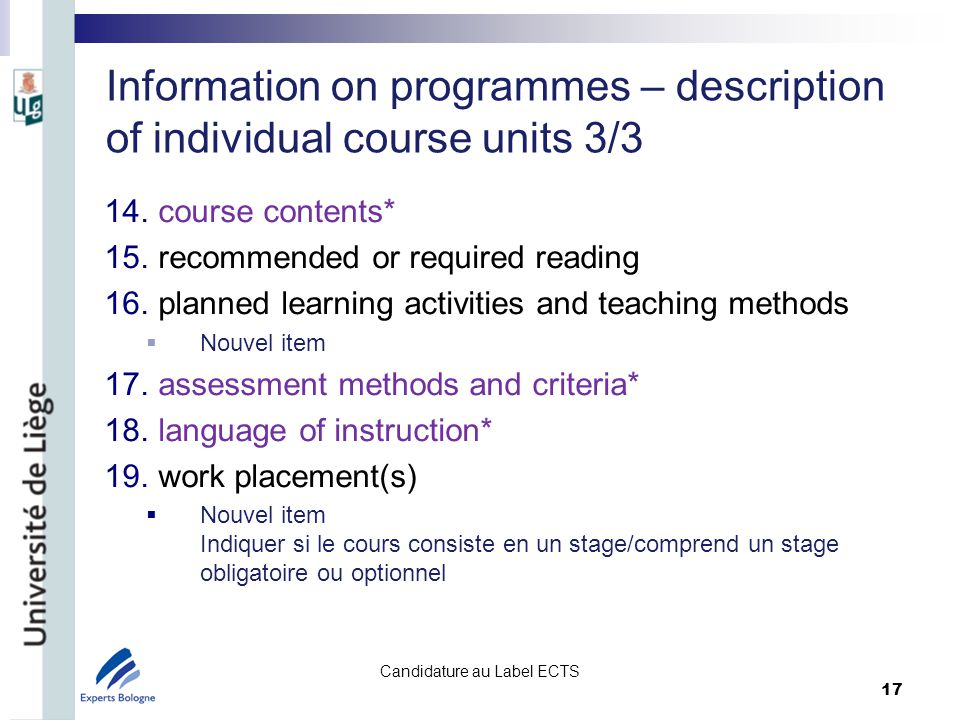Information on programmes – description of individual course units 3/3 14.course contents* 15.recommended or required reading 16.planned learning activities and teaching methods Nouvel item 17.assessment methods and criteria* 18.language of instruction* 19.work placement(s) Nouvel item Indiquer si le cours consiste en un stage/comprend un stage obligatoire ou optionnel Candidature au Label ECTS 17