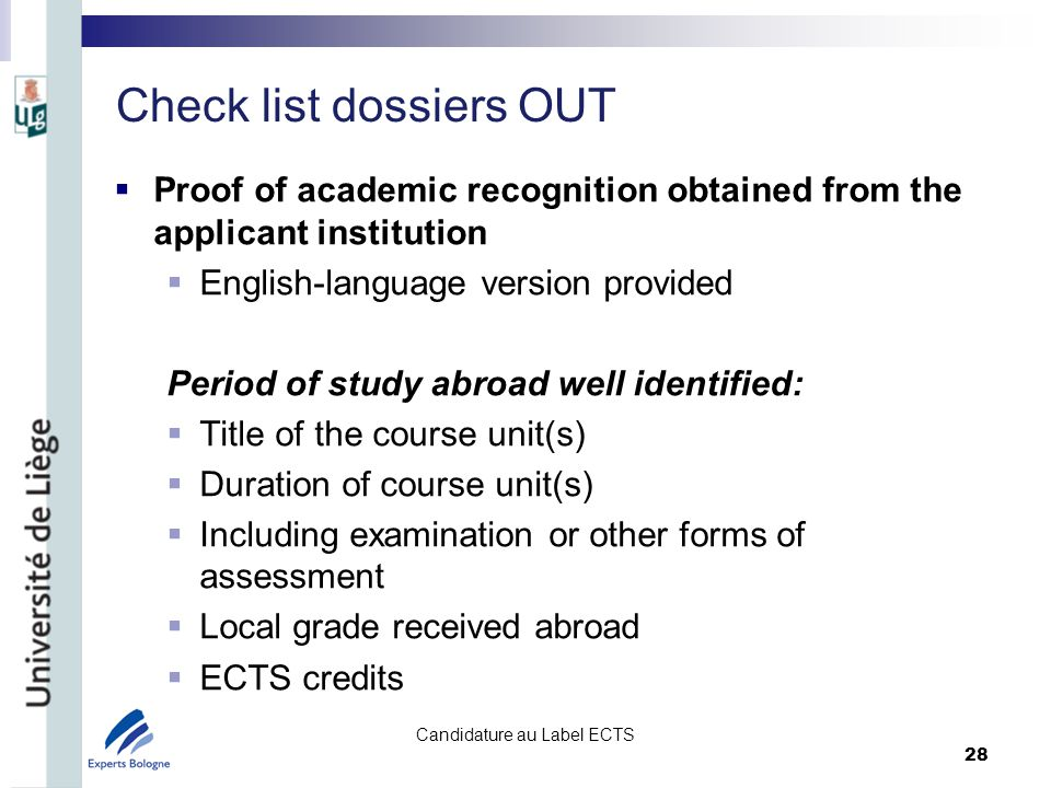 Check list dossiers OUT Proof of academic recognition obtained from the applicant institution English-language version provided Period of study abroad well identified: Title of the course unit(s) Duration of course unit(s) Including examination or other forms of assessment Local grade received abroad ECTS credits Candidature au Label ECTS 28