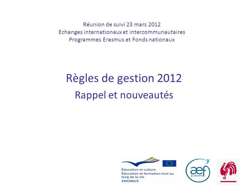 1 Réunion de suivi 23 mars 2012 Echanges internationaux et intercommunautaires Programmes Erasmus et Fonds nationaux Règles de gestion 2012 Rappel et nouveautés