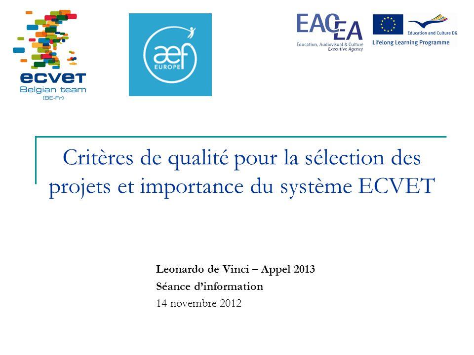 Critères de qualité pour la sélection des projets et importance du système ECVET Leonardo de Vinci – Appel 2013 Séance dinformation 14 novembre 2012