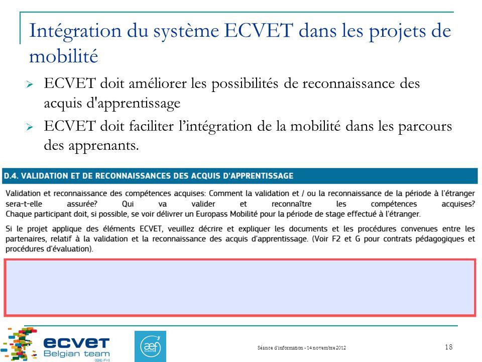 Intégration du système ECVET dans les projets de mobilité Séance d information - 14 novembre 2012 18 ECVET doit améliorer les possibilités de reconnaissance des acquis d apprentissage ECVET doit faciliter lintégration de la mobilité dans les parcours des apprenants.