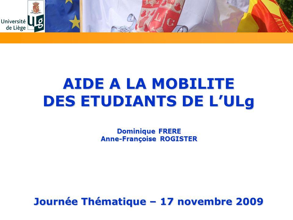 AIDE A LA MOBILITE DES ETUDIANTS DE LULg Dominique FRERE Anne-Françoise ROGISTER Journée Thématique – 17 novembre 2009