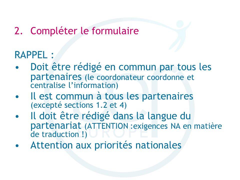 2.Compléter le formulaire RAPPEL : Doit être rédigé en commun par tous les partenaires (le coordonateur coordonne et centralise linformation) Il est commun à tous les partenaires (excepté sections 1.2 et 4) Il doit être rédigé dans la langue du partenariat (ATTENTION :exigences NA en matière de traduction !) Attention aux priorités nationales