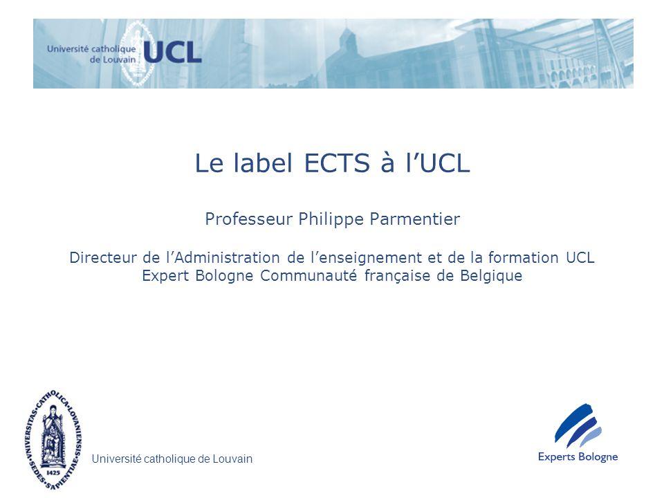 Université catholique de Louvain Le label ECTS à lUCL Professeur Philippe Parmentier Directeur de lAdministration de lenseignement et de la formation UCL Expert Bologne Communauté française de Belgique
