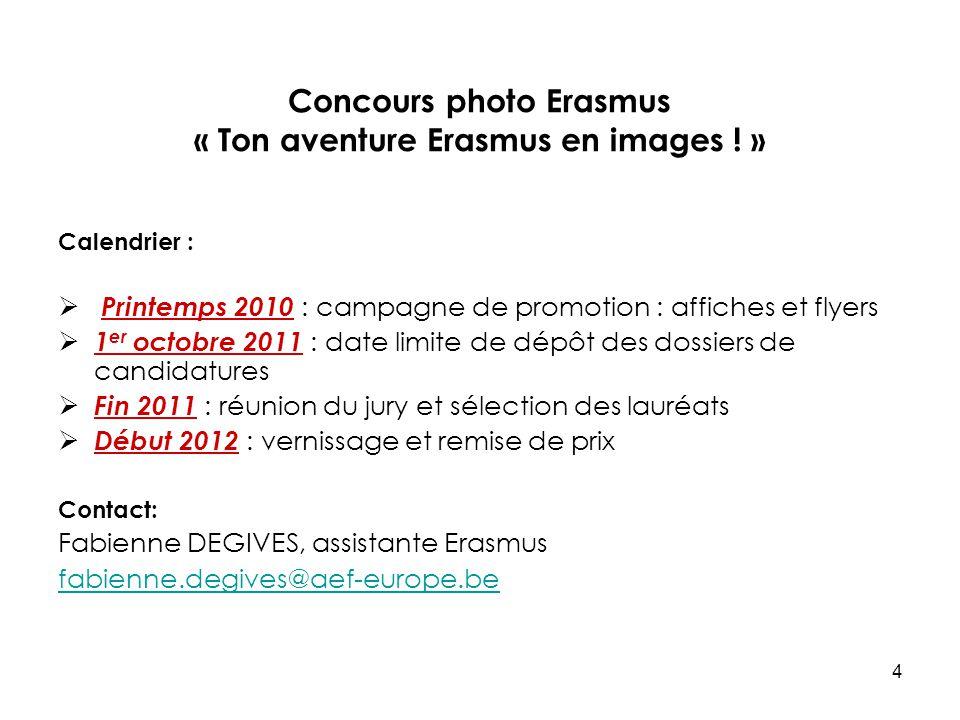 4 Concours photo Erasmus « Ton aventure Erasmus en images ! » Calendrier : Printemps 2010 : campagne de promotion : affiches et flyers 1 er octobre 20