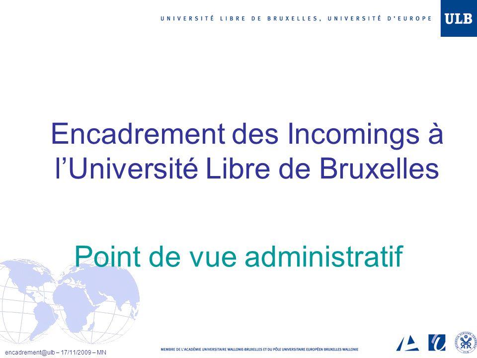 Encadrement des Incomings à lUniversité Libre de Bruxelles encadrement@ulb – 17/11/2009 – MN Point de vue administratif