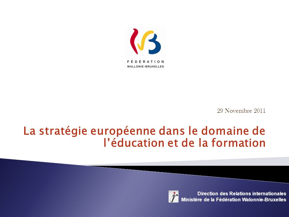 29 Novembre 2011 La stratégie européenne dans le domaine de léducation et de la formation Direction des Relations internationales Ministère de la Fédération Walonnie-Bruxelles