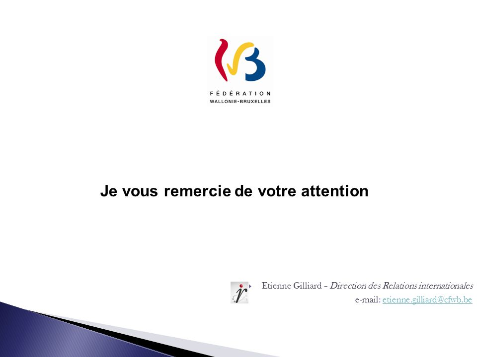 Etienne Gilliard – Direction des Relations internationales e-mail: etienne.gilliard@cfwb.beetienne.gilliard@cfwb.be Je vous remercie de votre attention