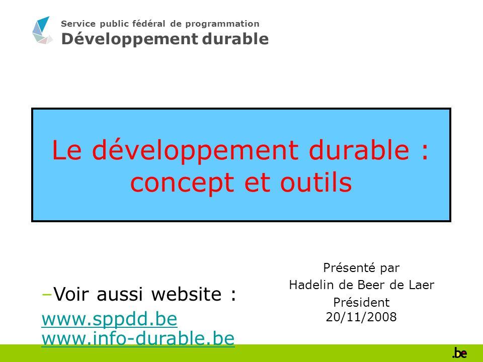Service public fédéral de programmation Développement durable Le développement durable : concept et outils Présenté par Hadelin de Beer de Laer Président 20/11/2008 –Voir aussi website : www.sppdd.be www.info-durable.be