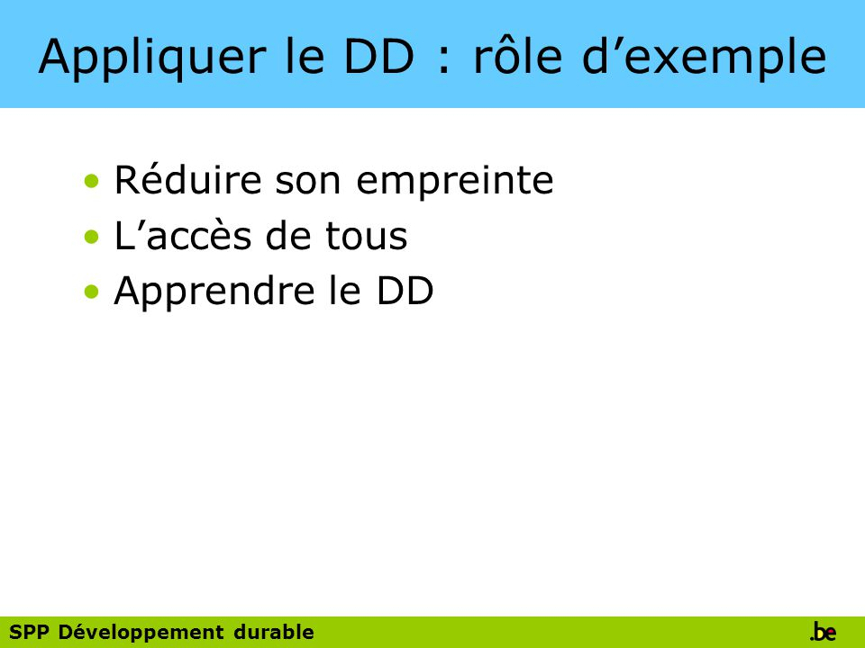 SPP Développement durable Appliquer le DD : rôle dexemple Réduire son empreinte Laccès de tous Apprendre le DD