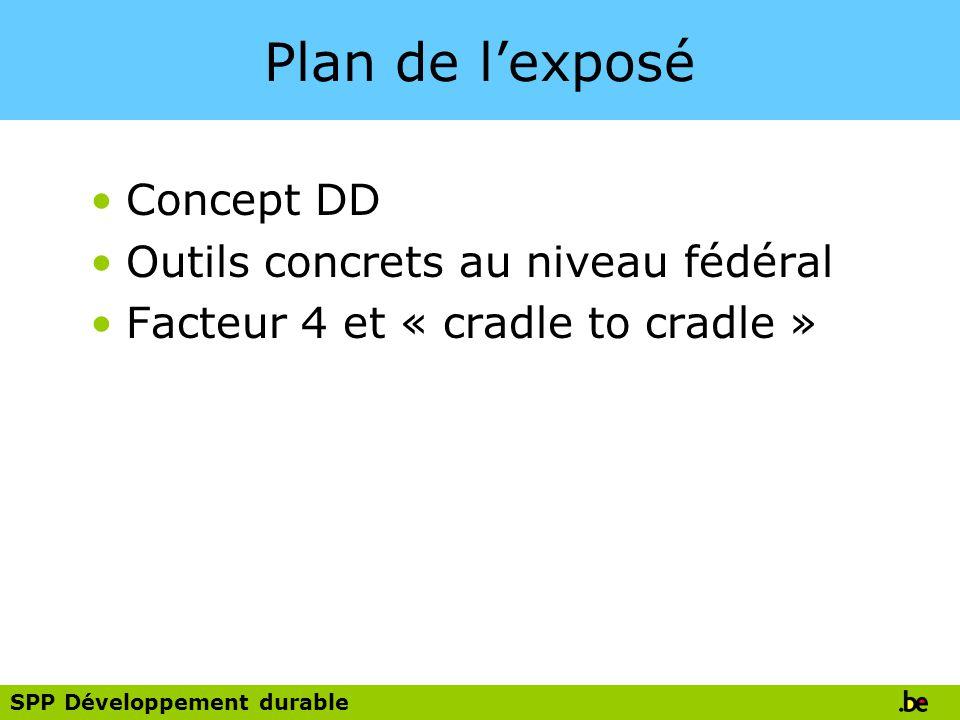 SPP Développement durable Plan de lexposé Concept DD Outils concrets au niveau fédéral Facteur 4 et « cradle to cradle »