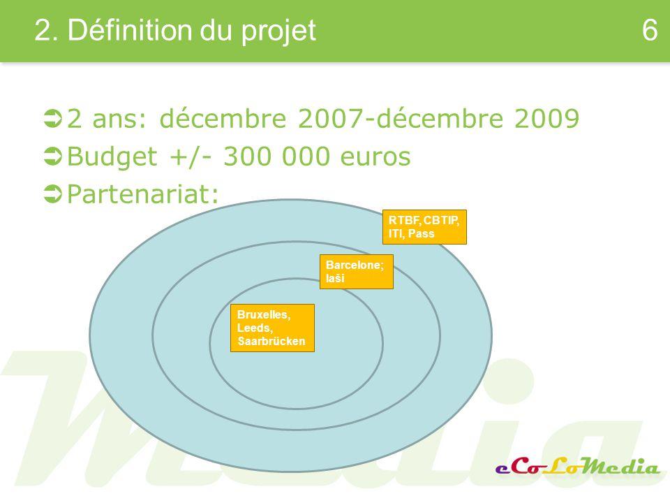 2. Définition du projet 2 ans: décembre 2007-décembre 2009 Budget +/- 300 000 euros Partenariat: 6 RTBF, CBTIP, ITI, Pass Barcelone; Iaši Bruxelles, L
