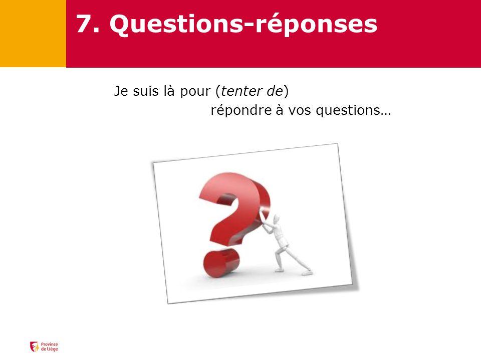 Je suis là pour (tenter de) répondre à vos questions… 7. Questions-réponses