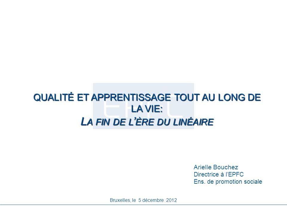 QUALITÉ ET APPRENTISSAGE TOUT AU LONG DE LA VIE: L A FIN DE L ÈRE DU LINÉAIRE Bruxelles, le 5 décembre 2012 Arielle Bouchez Directrice à lEPFC Ens. de