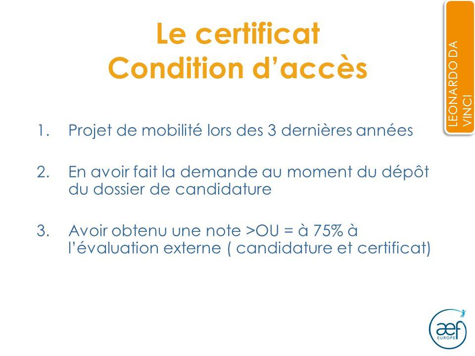 Le certificat Condition daccès 1.Projet de mobilité lors des 3 dernières années 2.En avoir fait la demande au moment du dépôt du dossier de candidature 3.Avoir obtenu une note >OU = à 75% à lévaluation externe ( candidature et certificat) LEONARDO DA VINCI