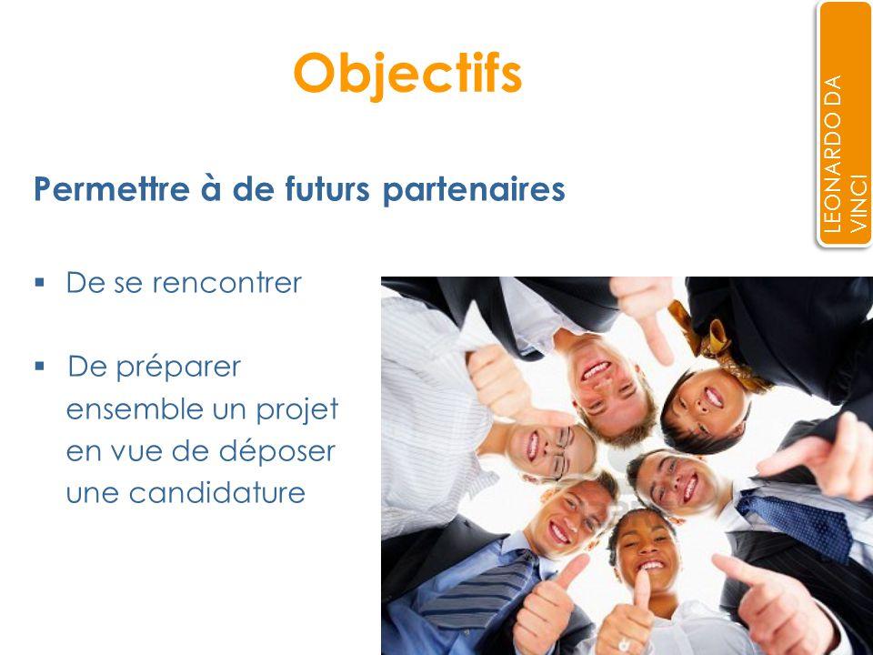Objectifs Permettre à de futurs partenaires De se rencontrer De préparer ensemble un projet en vue de déposer une candidature LEONARDO DA VINCI