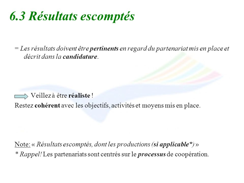 6.3 Résultats escomptés = Les résultats doivent être pertinents en regard du partenariat mis en place et décrit dans la candidature. Veillez à être ré