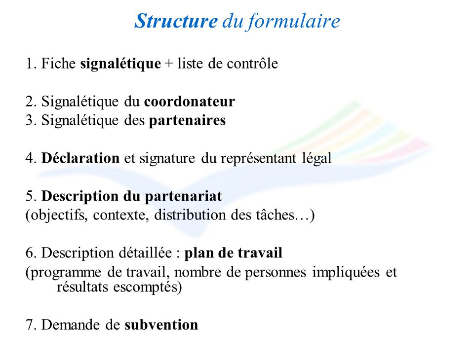 Structure du formulaire 1. Fiche signalétique + liste de contrôle 2. Signalétique du coordonateur 3. Signalétique des partenaires 4. Déclaration et si