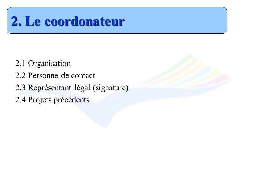 2.1 Organisation 2.2 Personne de contact 2.3 Représentant légal (signature) 2.4 Projets précédents 2. Le coordonateur