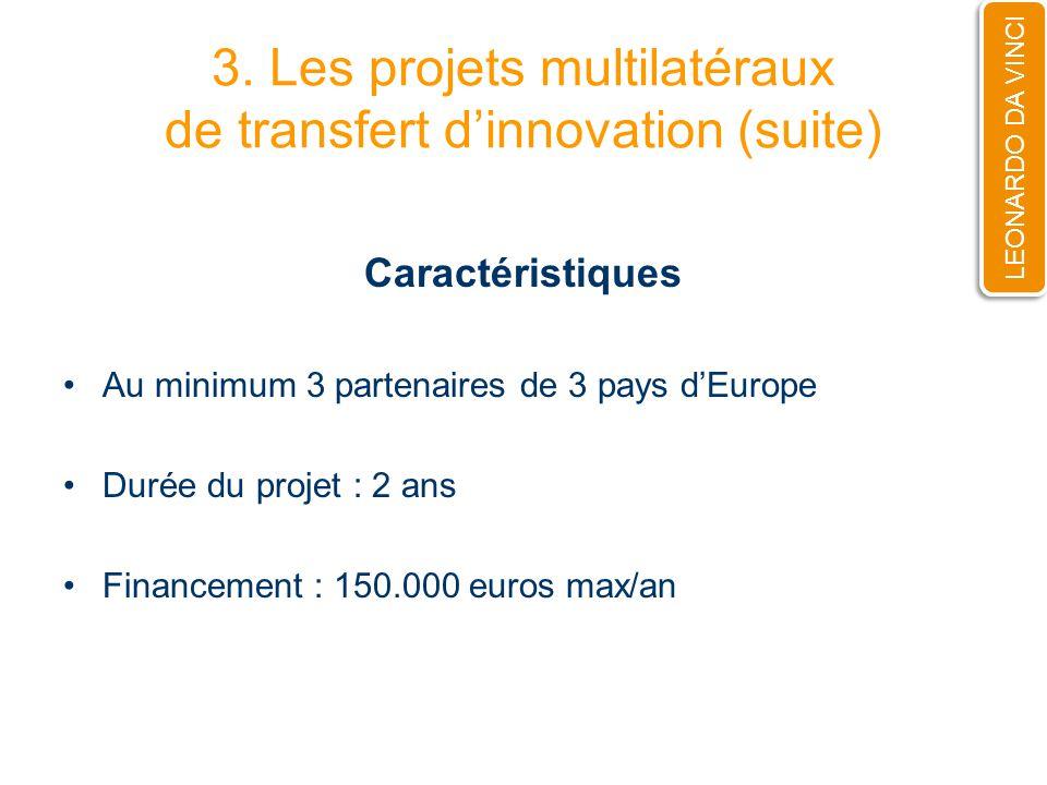3. Les projets multilatéraux de transfert dinnovation (suite) Caractéristiques Au minimum 3 partenaires de 3 pays dEurope Durée du projet : 2 ans Fina
