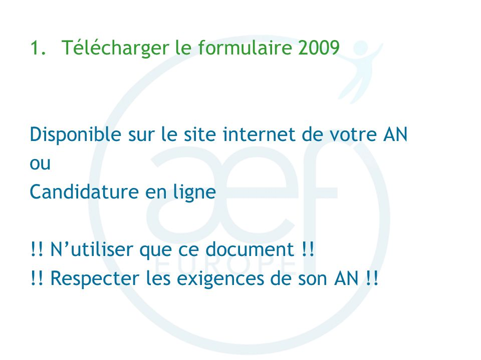 1.Télécharger le formulaire 2009 Disponible sur le site internet de votre AN ou Candidature en ligne !! Nutiliser que ce document !! !! Respecter les
